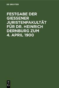 Cover Festgabe der Gießener Juristenfakultät für Dr. Heinrich Dernburg zum 4. April 1900