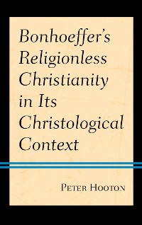 Cover Bonhoeffer's Religionless Christianity in Its Christological Context