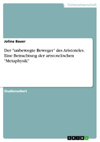 """Cover Der """"unbewegte Beweger"""" des Aristoteles. Eine Betrachtung der aristotelischen """"Metaphysik"""""""