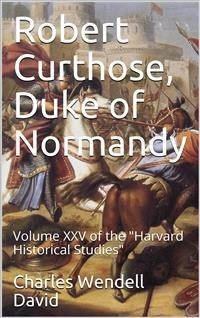 "Cover Robert Curthose, Duke of Normandy / volume XXV of the ""Harvard Historical Studies"""
