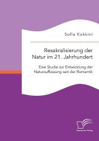 Cover Resakralisierung der Natur im 21. Jahrhundert: Eine Studie zur Entwicklung der Naturauffassung seit der Romantik