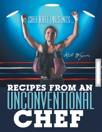 Cover Chef Kate Presents … Recipes from an Unconventional Chef