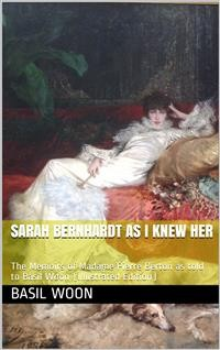 Cover Sarah Bernhardt as I knew her / The Memoirs of Madame Pierre Berton as told to Basil Woon