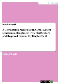 Cover A Comparative Analysis of the Employment Situation in Bangladesh. Potential Sectors and Required Policies for Employment