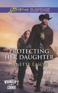 Cover Protecting Her Daughter (Mills & Boon Love Inspired Suspense) (Wrangler's Corner, Book 3)