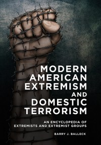 Cover Modern American Extremism and Domestic Terrorism: An Encyclopedia of Extremists and Extremist Groups