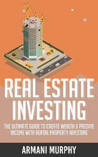 Cover Real Estate Investing: The Ultimate Guide to Create Wealth & Passive Income with Rental Property Investing