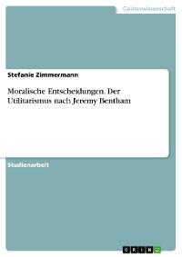 Cover Moralische Entscheidungen. Der Utilitarismus nach Jeremy Bentham