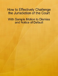Cover How to Effectively Challenge the Jurisdiction of the Court - With Sample Motion to Dismiss and Notice of Default