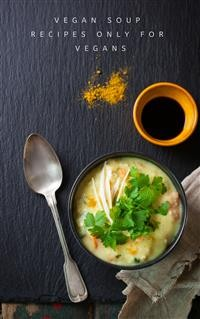 Cover Vegan Soup Recipes Only For Vegans