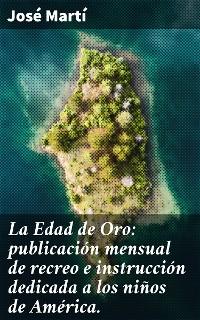 Cover La Edad de Oro: publicación mensual de recreo e instrucción dedicada a los niños de América.