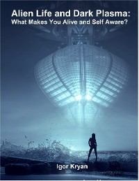 Cover Alien Life and Dark Plasma: What Makes You Alive and Self Aware?