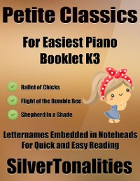 Cover Petite Classics for Easiest Piano Booklet K3 – Ballet of Chicks Flight of the Bumble Bee a Shepherd In a Shade Letter Names Embedded In Notehead for Quick and Easy Reading