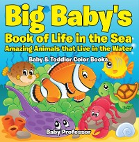 Cover Big Baby's Book of Life in the Sea: Amazing Animals that Live in the Water - Baby & Toddler Color Books