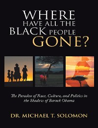 Cover Where Have All the Black People Gone?: The Paradox of Race, Culture, and Politics In the Shadow of Barack Obama