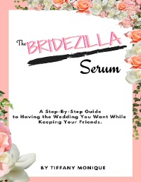 Cover The Bridezilla Serum - A Step By Step Guide to Having the Wedding You Want While Keeping Your Friends.