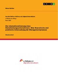 Cover Die Internationalisierung eines Dienstleistungsunternehmens. Eine theoretische und praktische Untersuchung der Managementprozesse