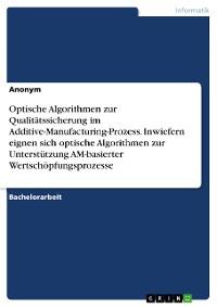 Cover Optische Algorithmen zur Qualitätssicherung im Additive-Manufacturing-Prozess. Inwiefern eignen sich optische Algorithmen zur Unterstützung AM-basierter Wertschöpfungsprozesse