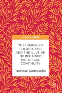 Cover The Un-Polish Poland, 1989 and the Illusion of Regained Historical Continuity