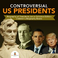 Cover Controversial US Presidents | Biography of Presidents Junior Scholars Edition | Children's Biography Books