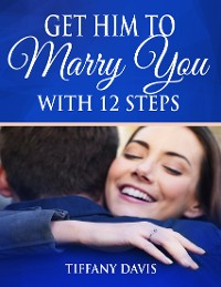 Cover Get Him to Marry You With 12 Steps