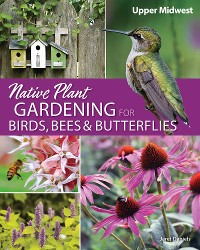 Cover Native Plant Gardening for Birds, Bees & Butterflies: Upper Midwest