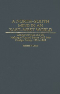 Cover North-South Mind in an East-West World: Chester Bowles and the Making of United States Cold War Foreign Policy, 1951-1969
