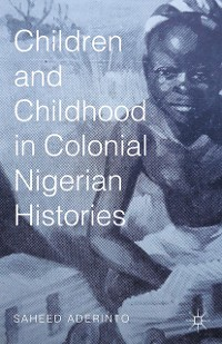Cover Children and Childhood in Colonial Nigerian Histories