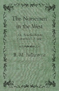 Cover The Norsemen in the West; Or, America Before Columbus - A Tale