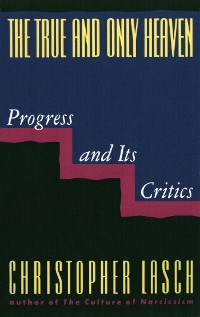 Cover The True and Only Heaven: Progress and Its Critics