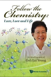 Cover Follow The Chemistry: Lure, Lore And Life - An Autobiography Of Goh Lai Yoong