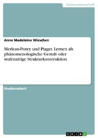 Cover Merleau-Ponty und Piaget. Lernen als phänomenologische Gestalt oder stufenartige Strukturkonstruktion