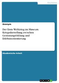 Cover Der Erste Weltkrieg im Museum. Kriegsdarstellung zwischen Gesinnungsbildung und Erlebnisorientierung
