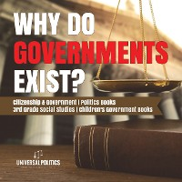 Cover Why Do Governments Exist? | Citizenship & Government | Politics Books | 3rd Grade Social Studies | Children's Government Books