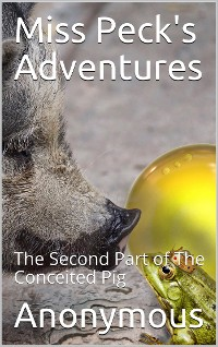 Cover Miss Peck's Adventures / The Second Part of The Conceited Pig