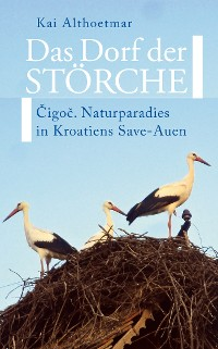 Cover Das Dorf der Störche. Cigoc. Naturparadies in Kroatiens Save-Auen