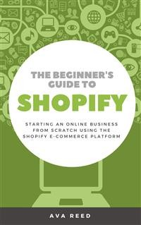 Cover The Beginner's Guide to Shopify: Starting an Online Business from Scratch Using the Shopify E-Commerce Platform