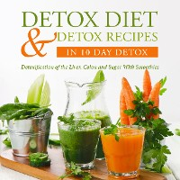 Cover Detox Diet & Detox Recipes in 10 Day Detox: Detoxification of the Liver, Colon and Sugar With Smoothies