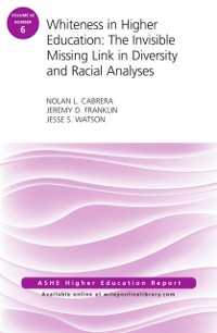Cover Whiteness in Higher Education: The Invisible Missing Link in Diversity and Racial Analyses: ASHE Higher Education Report, Volume 42, Number 6