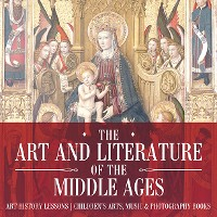 Cover The Art and Literature of the Middle Ages - Art History Lessons | Children's Arts, Music & Photography Books