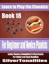 Cover Learn to Play the Classics Book 18 - For Beginner and Novice Pianists Letter Names Embedded In Noteheads for Quick and Easy Reading