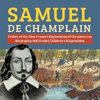 Cover Samuel de Champlain | Father of the New France | Exploration of the Americas | Biography 3rd Grade | Children's Biographies