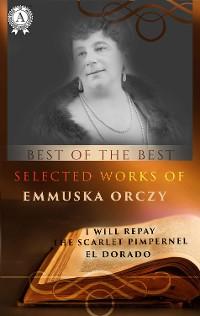 Cover Selected works of Emmuska Orczy (I WILL REPAY, THE SCARLET PIMPERNEL, EL DORADO)