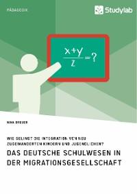 Cover Das deutsche Schulwesen in der Migrationsgesellschaft. Wie gelingt die Integration von neu zugewanderten Kindern und Jugendlichen?