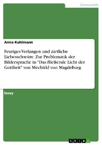 """Cover Feuriges Verlangen und zärtliche Liebesschwüre. Zur Problematik der Bildersprache in """"Das fließende Licht der Gottheit"""" von Mechtild von Magdeburg"""