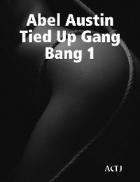 Cover Abel Austin Tied Up Gang Bang 1