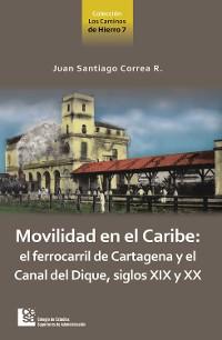 Cover Movilidad en el Caribe: el ferrocarril de Cartagena y el Canal del Dique, siglos XIX y XX
