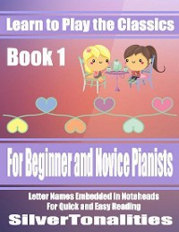 Cover Learn to Play the Classics Book 1 - For Beginner and Novice Pianists Letter Names Embedded In Noteheads for Quick and Easy Reading