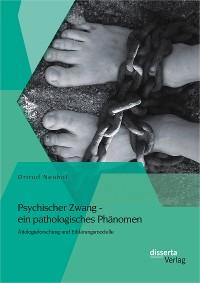 Cover Psychischer Zwang - ein pathologisches Phänomen: Ätiologieforschung und Erklärungsmodelle