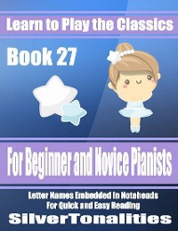 Cover Learn to Play the Classics Book 27 - For Beginner and Novice Pianists Letter Names Embedded In Noteheads for Quick and Easy Reading